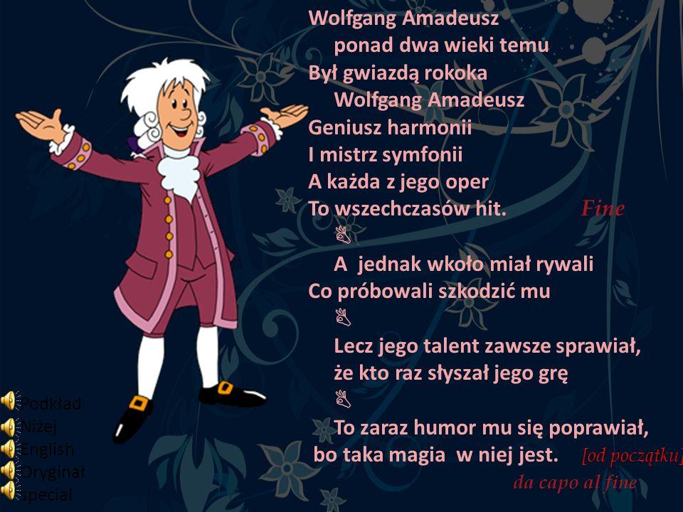 Wolfgang Amadeusz ponad dwa wieki temu Był gwiazdą rokoka Wolfgang Amadeusz Geniusz harmonii I mistrz symfonii A każda z jego oper To wszechczasów hit. Fine  A jednak wkoło miał rywali Co próbowali szkodzić mu  Lecz jego talent zawsze sprawiał, że kto raz słyszał jego grę  To zaraz humor mu się poprawiał, bo taka magia w niej jest. [od początku] da capo al fine